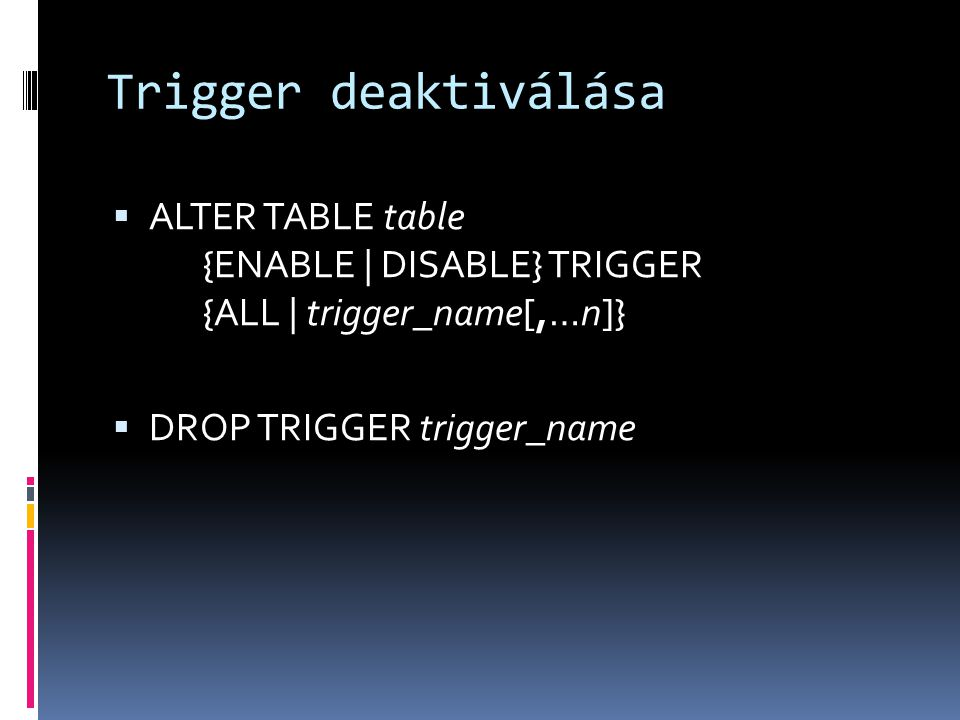 Trigger deaktiválása ALTER TABLE table {ENABLE | DISABLE} TRIGGER {ALL | trigger_name[,…n]} DROP TRIGGER trigger_name.